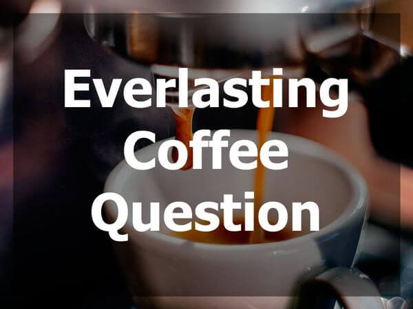 Everlasting Coffee Question