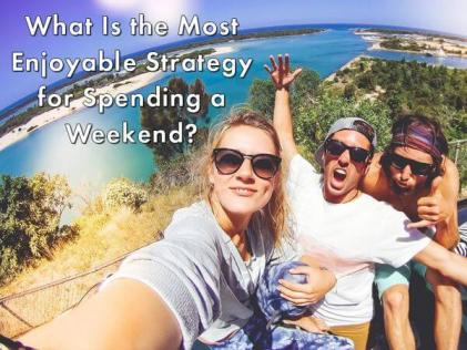 What Is the Most Enjoyable Strategy for Spending a Weekend?